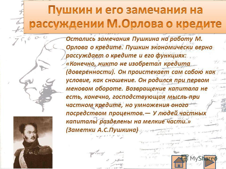 Остались замечания Пушкина на работу М. Орлова о кредите. Пушкин экономически верно рассуждает о кредите и его функциях: «Конечно, никто не изобретал кредита (доверенности). Он проистекает сам собою как условие, как сношение. Он родился при первом ме