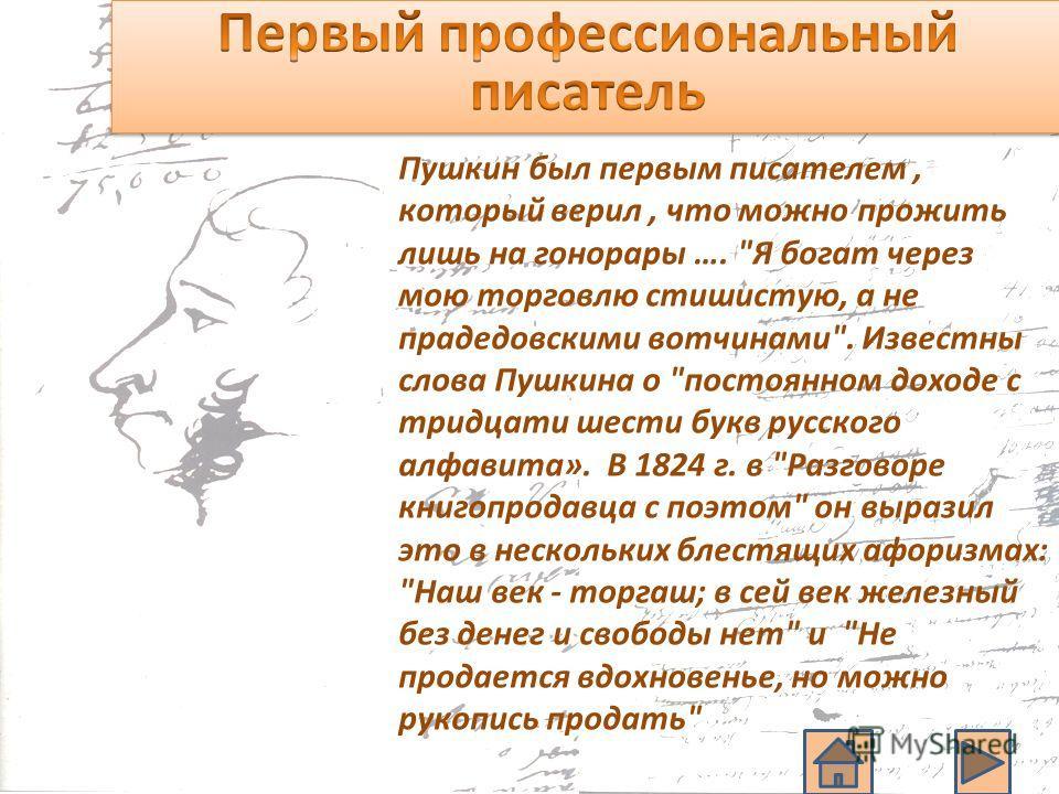 Пушкин был первым писателем, который верил, что можно прожить лишь на гонорары ….