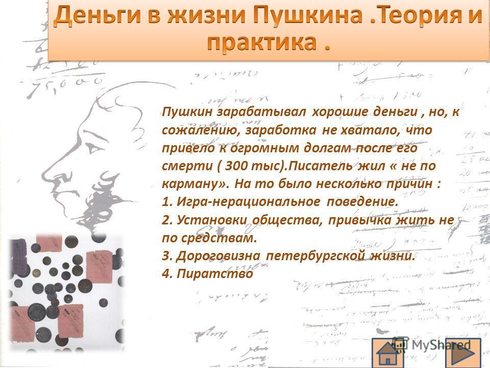 Пушкин зарабатывал хорошие деньги, но, к сожалению, заработка не хватало, что привело к огромным долгам после его смерти ( 300 тыс).Писатель жил « не по карману». На то было несколько причин : 1. Игра-нерациональное поведение. 2. Установки общества,