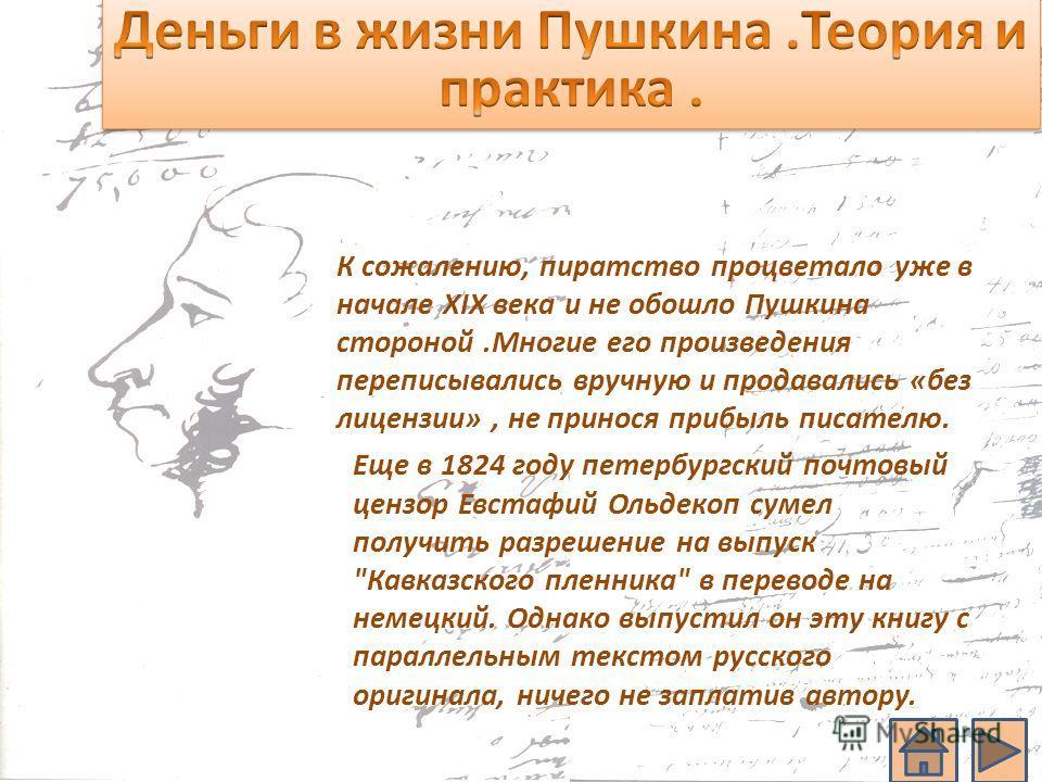 К сожалению, пиратство процветало уже в начале XIX века и не обошло Пушкина стороной.Многие его произведения переписывались вручную и продавались «без лицензии», не принося прибыль писателю. Еще в 1824 году петербургский почтовый цензор Евстафий Ольд