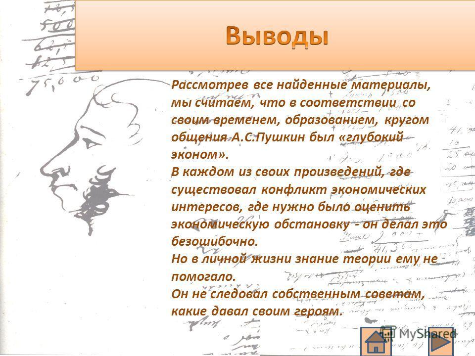 Рассмотрев все найденные материалы, мы считаем, что в соответствии со своим временем, образованием, кругом общения А.С.Пушкин был «глубокий эконом». В каждом из своих произведений, где существовал конфликт экономических интересов, где нужно было оцен