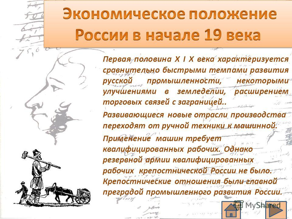 Первая половина X I X века характеризуется сравнительно быстрыми темпами развития русской промышленности, некоторыми улучшениями в земледелии, расширением торговых связей с заграницей.. Развивающиеся новые отрасли производства переходят от ручной тех