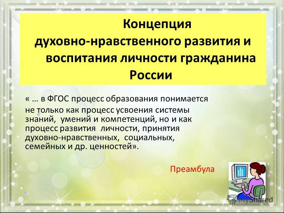 Концепция духовно-нравственного развития и воспитания личности гражданина России « … в ФГОС процесс образования понимается не только как процесс усвоения системы знаний, умений и компетенций, но и как процесс развития личности, принятия духовно-нравс