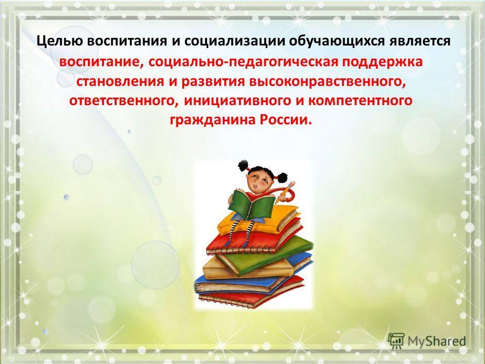 Целью воспитания и социализации обучающихся является воспитание, социально-педагогическая поддержка становления и развития высоконравственного, ответственного, инициативного и компетентного гражданина России.