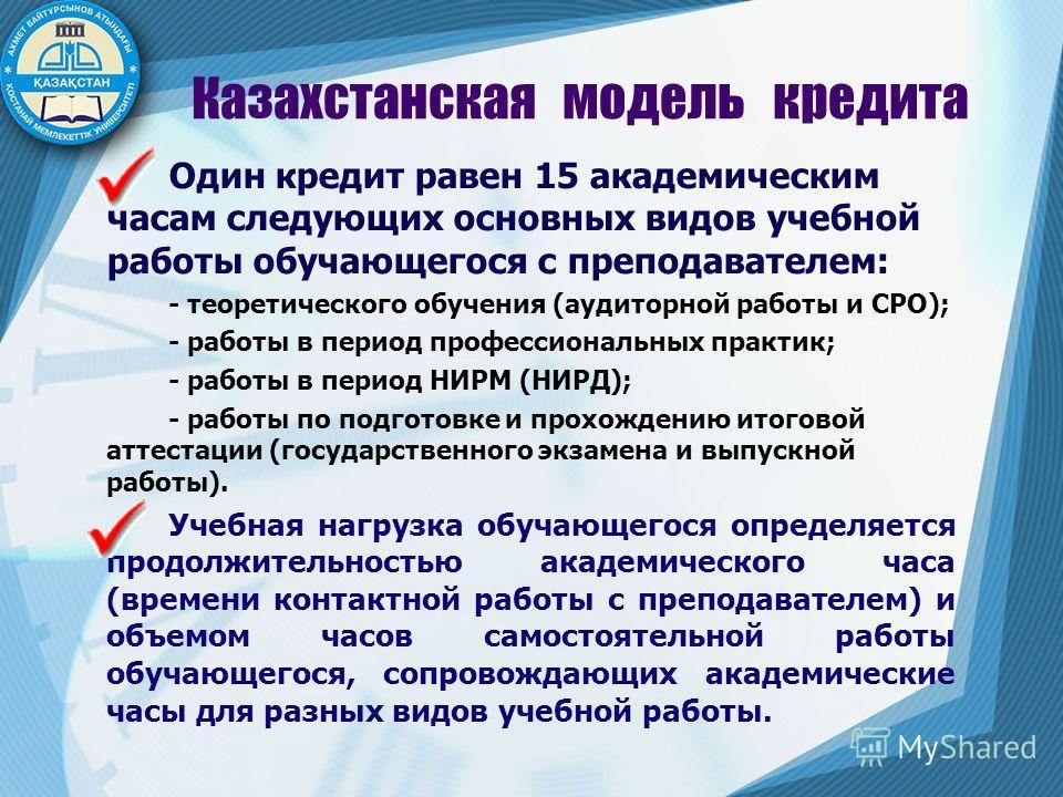 6 Казахстанская модель кредита Один кредит равен 15 академическим часам следующих основных видов учебной работы обучающегося с преподавателем: - теоретического обучения (аудиторной работы и СРО); - работы в период профессиональных практик; - работы в