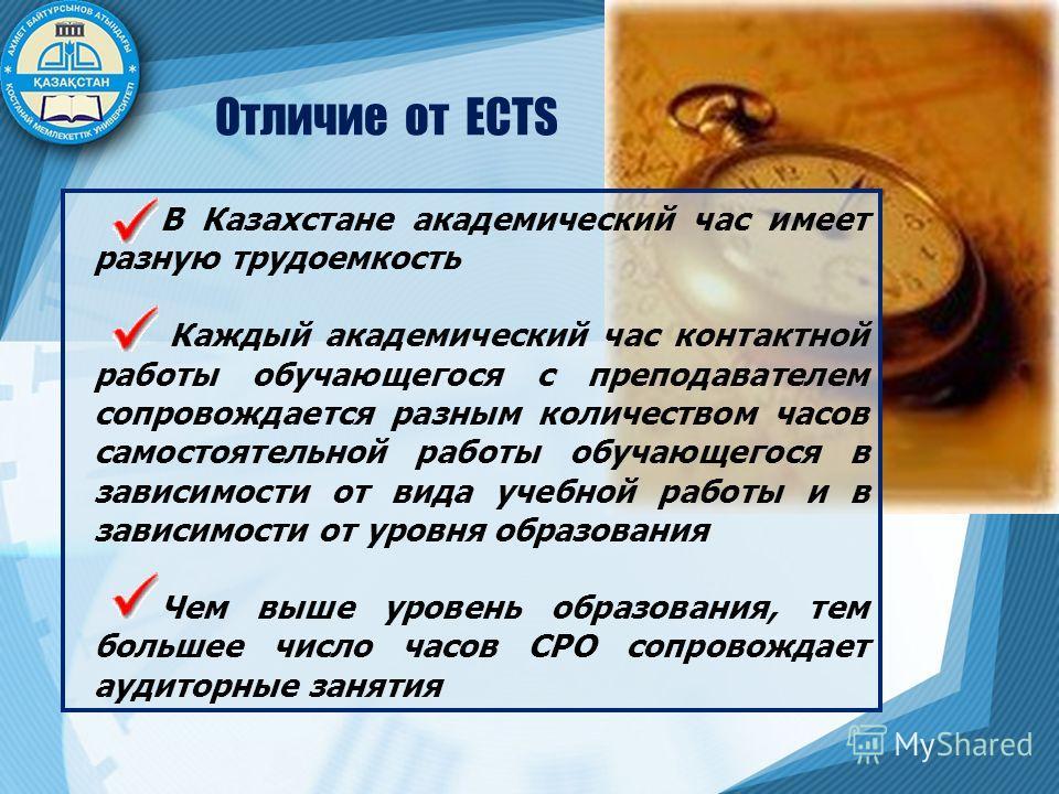 Отличие от ECTS В Казахстане академический час имеет разную трудоемкость Каждый академический час контактной работы обучающегося с преподавателем сопровождается разным количеством часов самостоятельной работы обучающегося в зависимости от вида учебно