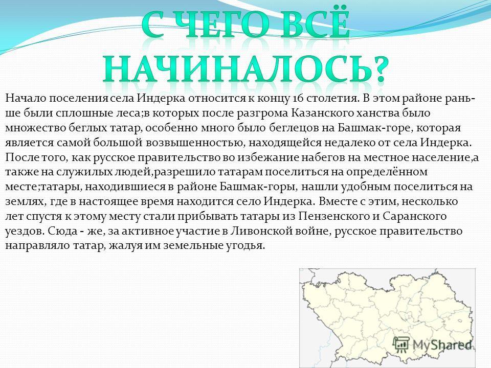 Начало поселения села Индерка относится к концу 16 столетия. В этом районе рань- ше были сплошные леса;в которых после разгрома Казанского ханства было множество беглых татар, особенно много было беглецов на Башмак-горе, которая является самой большо
