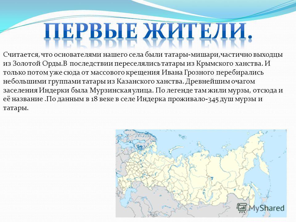 Считается, что основателями нашего села были татары-мишари,частично выходцы из Золотой Орды.В последствии переселялись татары из Крымского ханства. И только потом уже сюда от массового крещения Ивана Грозного перебирались небольшими группами татары и