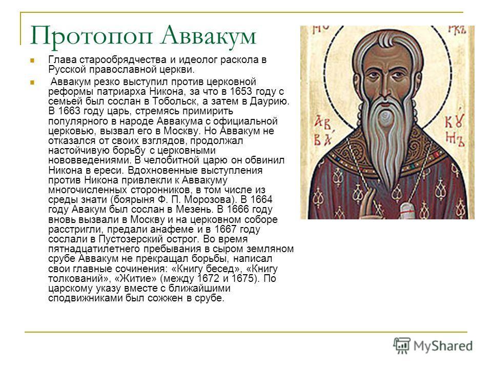 Протопоп Аввакум Глава старообрядчества и идеолог раскола в Русской православной церкви. Аввакум резко выступил против церковной реформы патриарха Никона, за что в 1653 году с семьей был сослан в Тобольск, а затем в Даурию. В 1663 году царь, стремясь