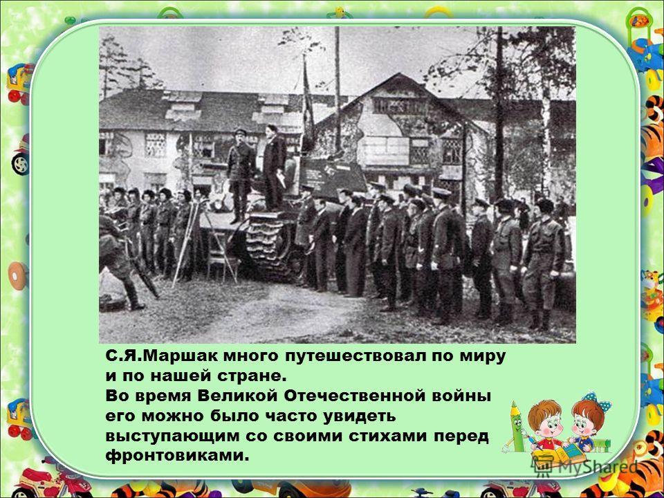 С.Я.Маршак много путешествовал по миру и по нашей стране. Во время Великой Отечественной войны его можно было часто увидеть выступающим со своими стихами перед фронтовиками.