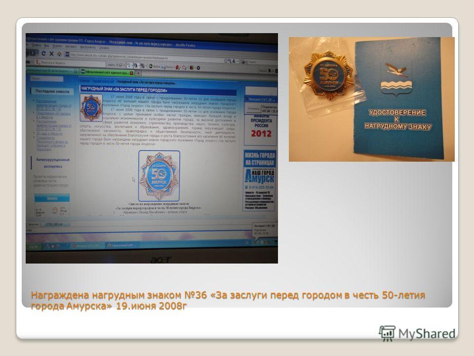 Награждена нагрудным знаком 36 «За заслуги перед городом в честь 50-летия города Амурска» 19.июня 2008г