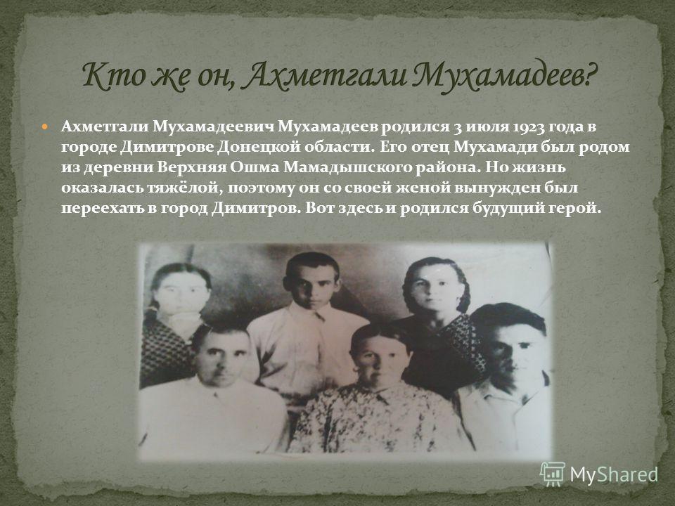 Ахметгали Мухамадеевич Мухамадеев родился 3 июля 1923 года в городе Димитрове Донецкой области. Его отец Мухамади был родом из деревни Верхняя Ошма Мамадышского района. Но жизнь оказалась тяжёлой, поэтому он со своей женой вынужден был переехать в го