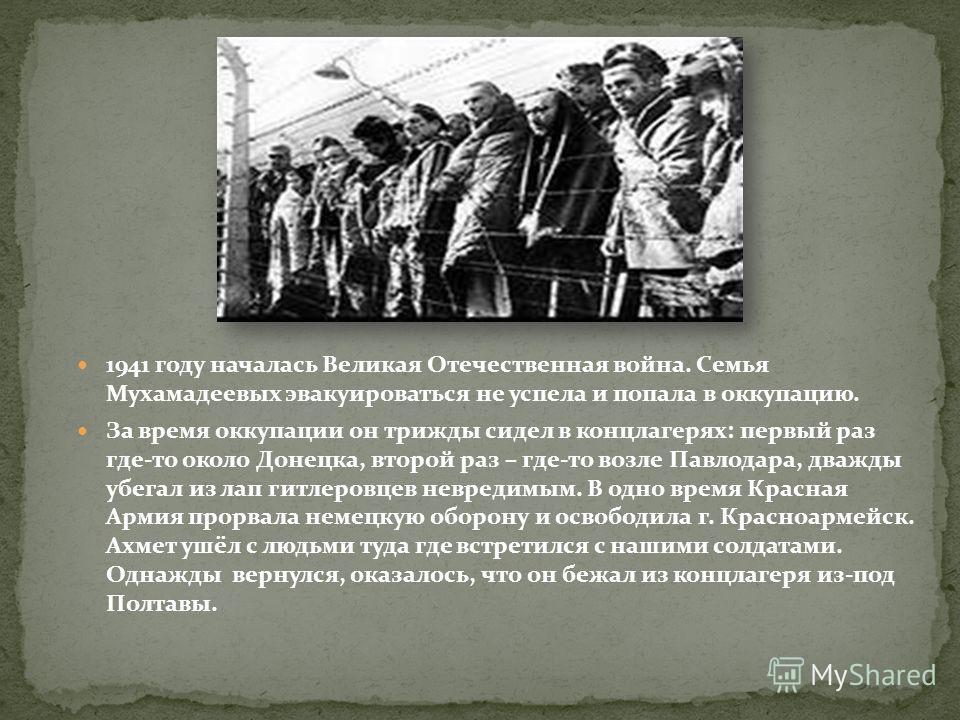 1941 году началась Великая Отечественная война. Семья Мухамадеевых эвакуироваться не успела и попала в оккупацию. За время оккупации он трижды сидел в концлагерях: первый раз где-то около Донецка, второй раз – где-то возле Павлодара, дважды убегал из