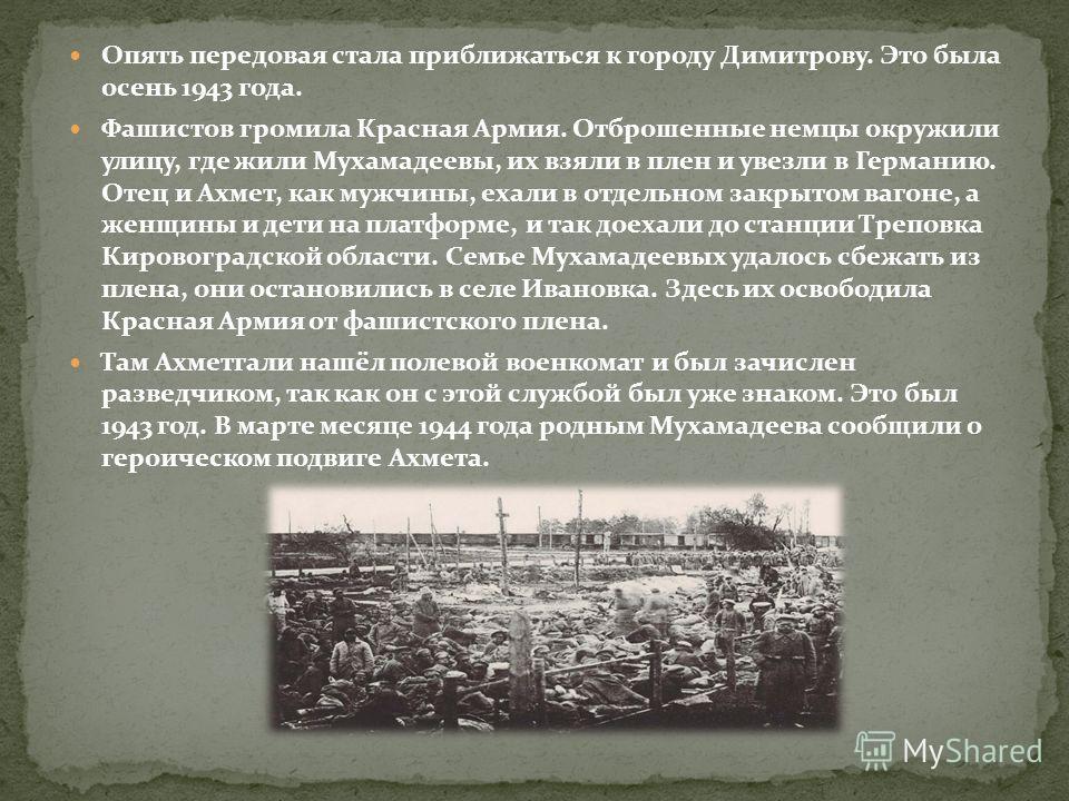 Опять передовая стала приближаться к городу Димитрову. Это была осень 1943 года. Фашистов громила Красная Армия. Отброшенные немцы окружили улицу, где жили Мухамадеевы, их взяли в плен и увезли в Германию. Отец и Ахмет, как мужчины, ехали в отдельном
