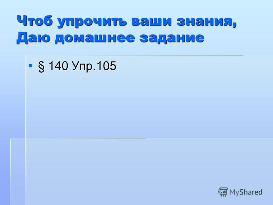 Чтоб упрочить ваши знания, Даю домашнее задание § 140 Упр.105 § 140 Упр.105
