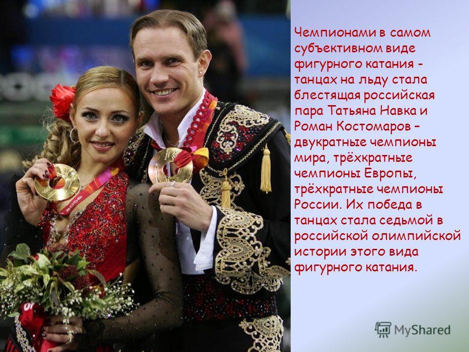 Чемпионами в самом субъективном виде фигурного катания - танцах на льду стала блестящая российская пара Татьяна Навка и Роман Костомаров – двукратные чемпионы мира, трёхкратные чемпионы Европы, трёхкратные чемпионы России. Их победа в танцах стала се