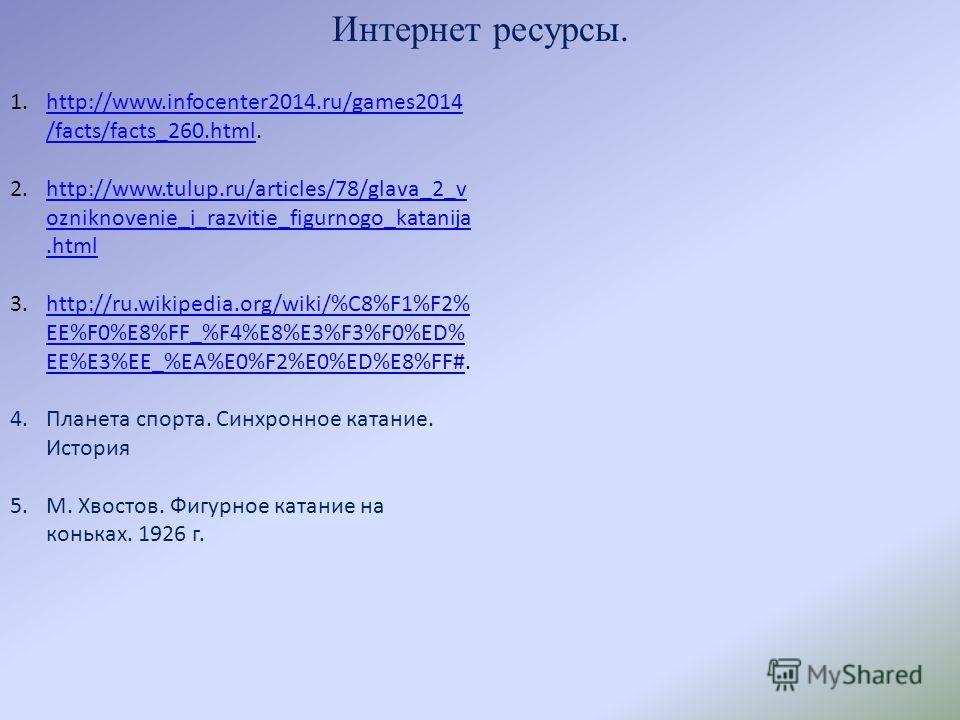 Интернет ресурсы. 1.http://www.infocenter2014.ru/games2014 /facts/facts_260.html.http://www.infocenter2014.ru/games2014 /facts/facts_260.html 2.http://www.tulup.ru/articles/78/glava_2_v ozniknovenie_i_razvitie_figurnogo_katanija.htmlhttp://www.tulup.
