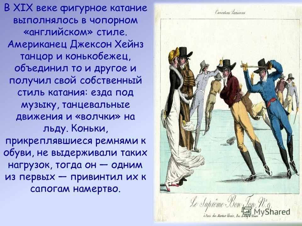 В XIX веке фигурное катание выполнялось в чопорном «английском» стиле. Американец Джексон Хейнз танцор и конькобежец, объединил то и другое и получил свой собственный стиль катания: езда под музыку, танцевальные движения и «волчки» на льду. Коньки, п