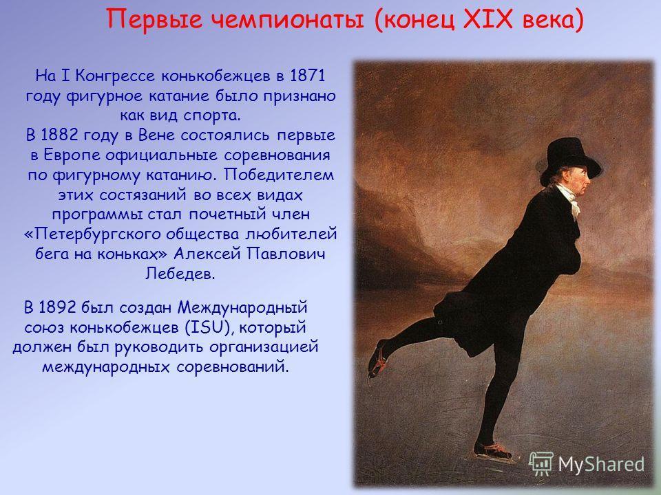 Первые чемпионаты (конец XIX века) На I Конгрессе конькобежцев в 1871 году фигурное катание было признано как вид спорта. В 1882 году в Вене состоялись первые в Европе официальные соревнования по фигурному катанию. Победителем этих состязаний во всех