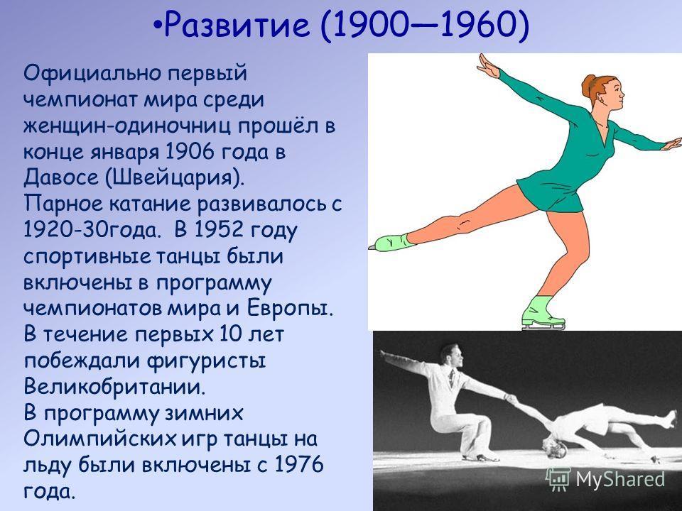 Развитие (19001960) Официально первый чемпионат мира среди женщин-одиночниц прошёл в конце января 1906 года в Давосе (Швейцария). Парное катание развивалось с 1920-30года. В 1952 году спортивные танцы были включены в программу чемпионатов мира и Евро