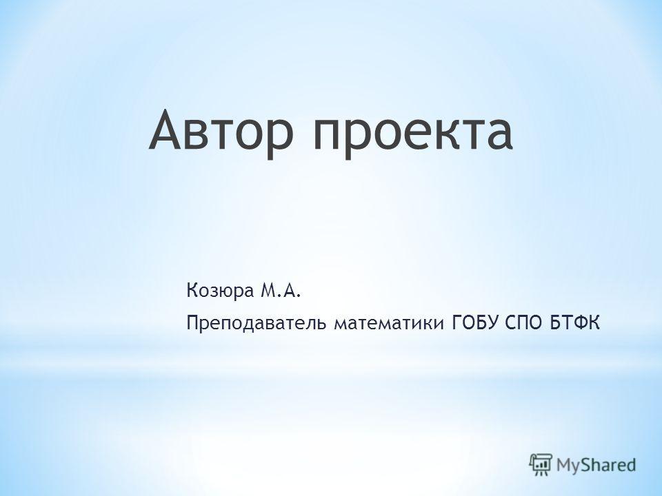 Автор проекта Козюра М.А. Преподаватель математики ГОБУ СПО БТФК