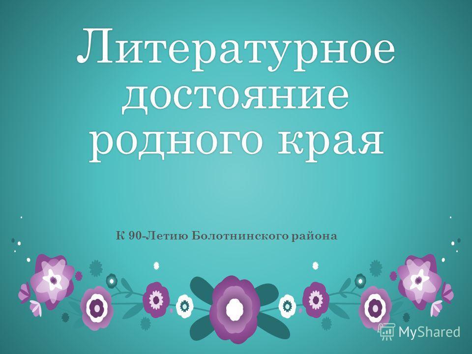 Литературное достояние родного края К 90-Летию Болотнинского района