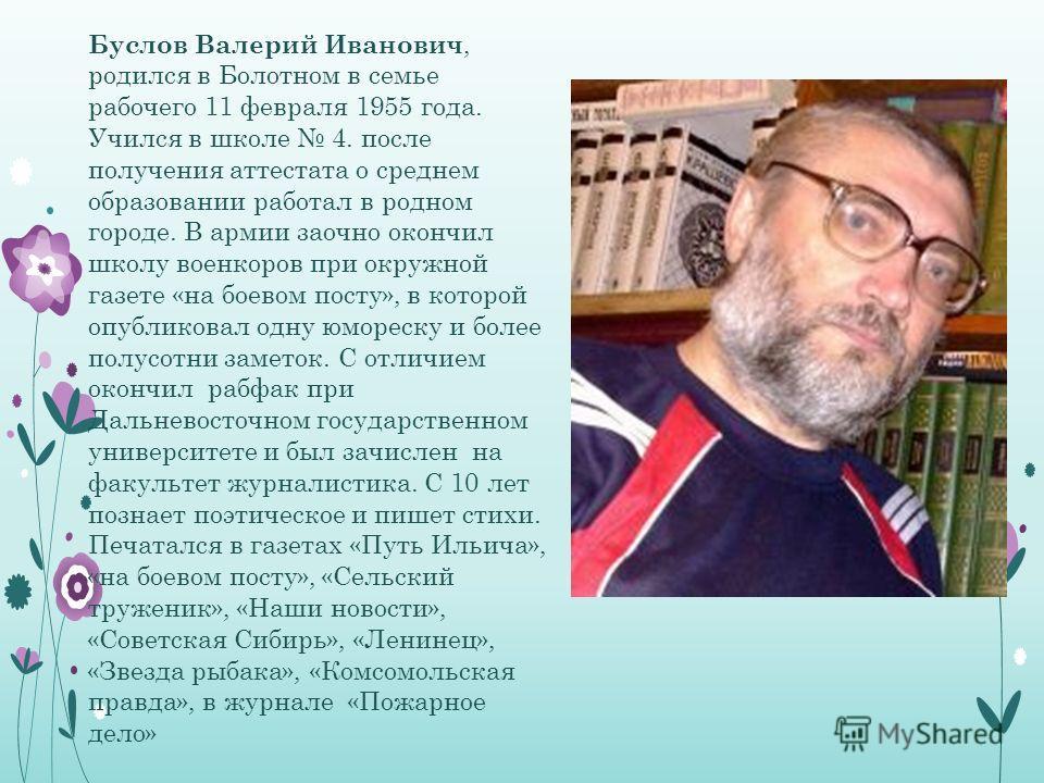 Буслов Валерий Иванович, родился в Болотном в семье рабочего 11 февраля 1955 года. Учился в школе 4. после получения аттестата о среднем образовании работал в родном городе. В армии заочно окончил школу военкоров при окружной газете «на боевом посту»