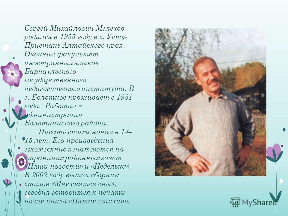 Сергей Михайлович Мелехов родился в 1955 году в с. Усть- Пристань Алтайского края. Окончил факультет иностранных языков Барнаульского государственного педагогического института. В г. Болотное проживает с 1981 года. Работал в администрации Болотнинско
