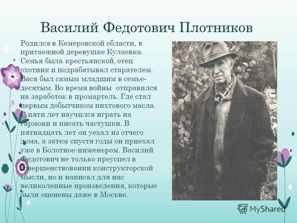 Василий Федотович Плотников Родился в Кемеровской области, в притаежной деревушке Кулаевка. Семья была крестьянской, отец охотник и подрабатывал старателем. Вася был самым младшим в семье- десятым. Во время войны отправился на заработок в промартель.