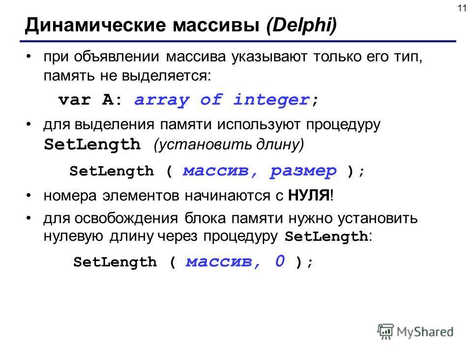 11 Динамические массивы (Delphi) при объявлении массива указывают только его тип, память не выделяется: var A: array of integer; для выделения памяти используют процедуру SetLength (установить длину) SetLength ( массив, размер ); номера элементов нач