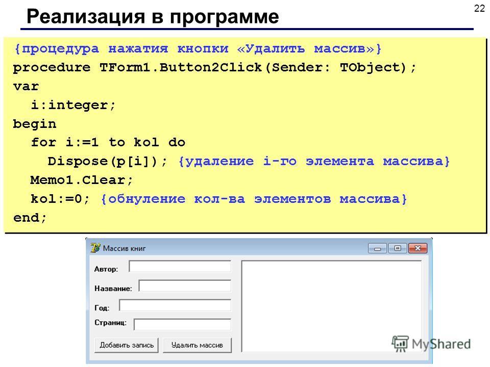 22 Реализация в программе {процедура нажатия кнопки «Удалить массив»} procedure TForm1.Button2Click(Sender: TObject); var i:integer; begin for i:=1 to kol do Dispose(p[i]); {удаление i-го элемента массива} Memo1.Clear; kol:=0; {обнуление кол-ва элеме
