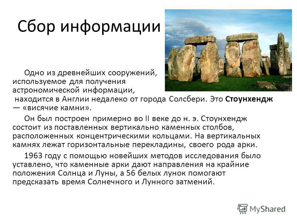 Сбор информации Одно из древнейших сооружений, используемое для получения астрономической информации, находится в Англии недалеко от города Солсбери. Это Стоунхендж «висячие камни». Он был построен примерно во II веке до н. э. Стоунхендж состоит из п