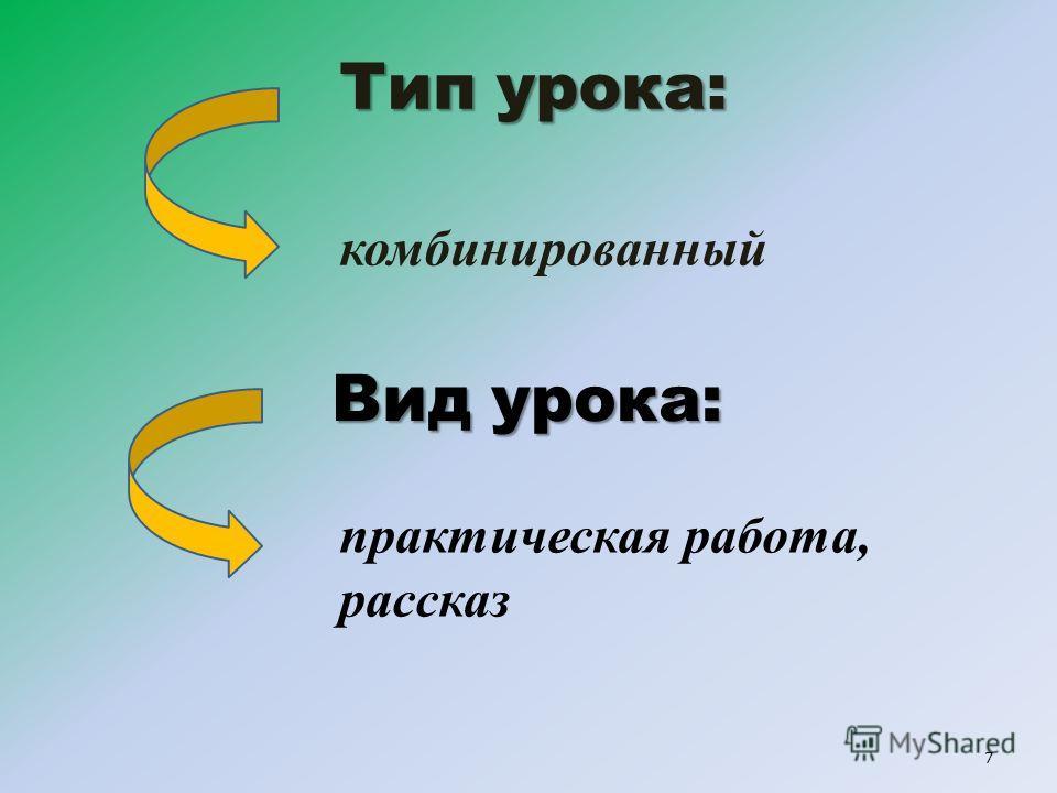 Тип урока: Тип урока: комбинированный 7 Вид урока: практическая работа, рассказ