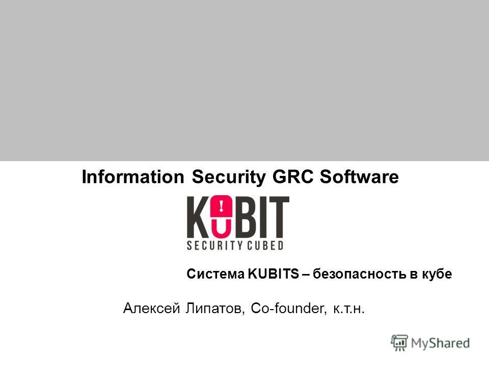 Information Security GRC Software Алексей Липатов, Co-founder, к.т.н. Система KUBITS – безопасность в кубе