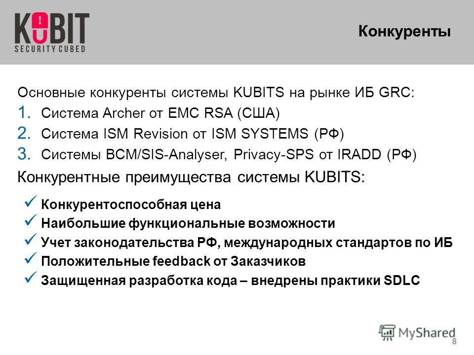 8 Конкуренты Основные конкуренты системы KUBITS на рынке ИБ GRС: 1. Система Archer от EMC RSA (США) 2. Система ISM Revision от ISM SYSTEMS (РФ) 3. Системы BCM/SIS-Analyser, Privacy-SPS от IRADD (РФ) Конкурентные преимущества системы KUBITS: Конкурент