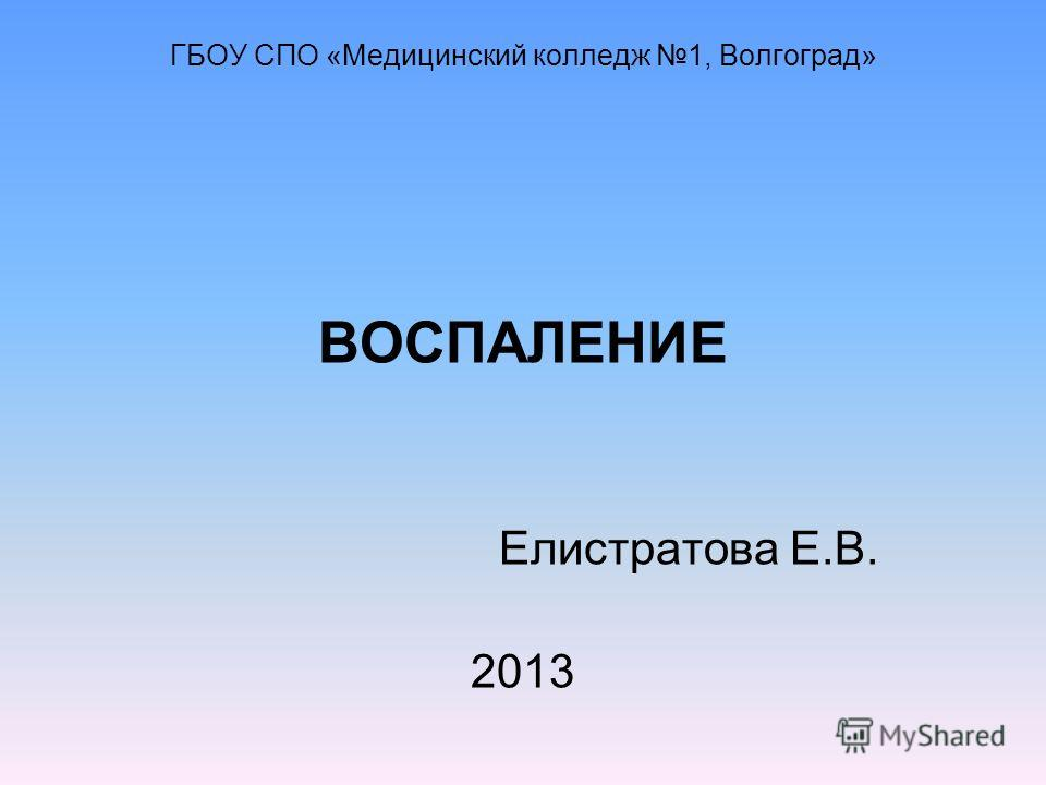 ГБОУ СПО «Медицинский колледж 1, Волгоград» ВОСПАЛЕНИЕ Елистратова Е.В. 2013