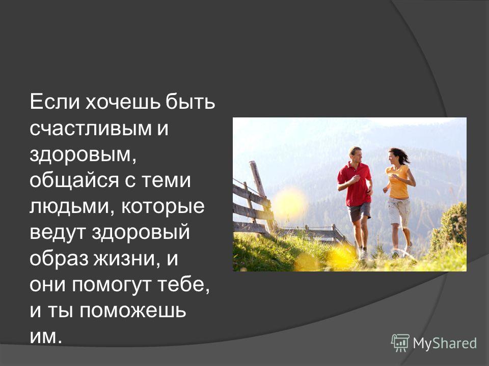 Если хочешь быть счастливым и здоровым, общайся с теми людьми, которые ведут здоровый образ жизни, и они помогут тебе, и ты поможешь им.