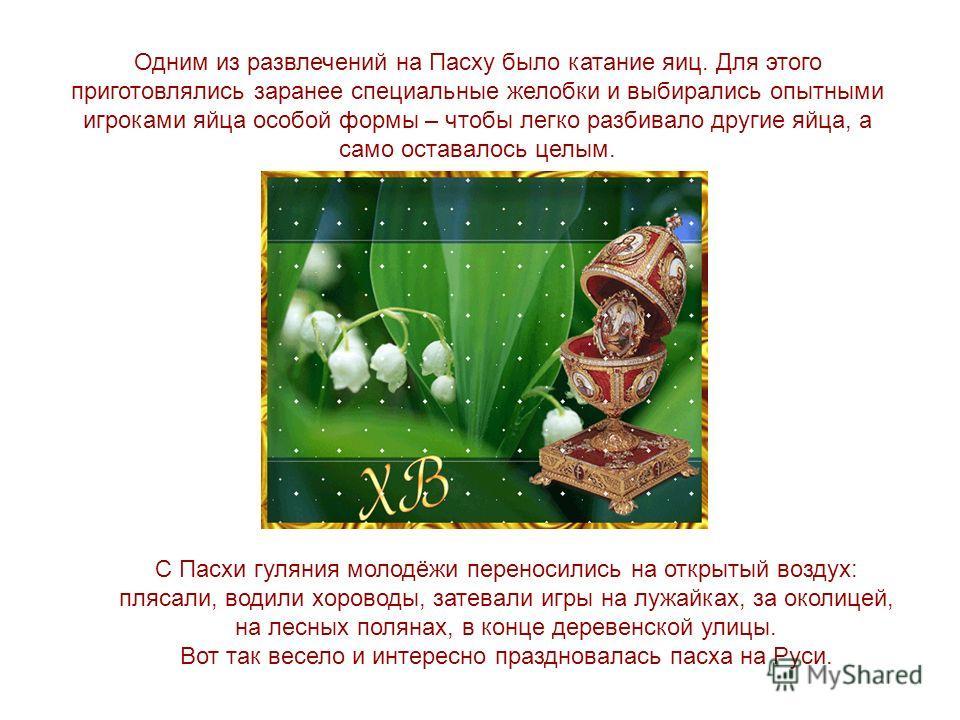 Одним из развлечений на Пасху было катание яиц. Для этого приготовлялись заранее специальные желобки и выбирались опытными игроками яйца особой формы – чтобы легко разбивало другие яйца, а само оставалось целым. С Пасхи гуляния молодёжи переносились