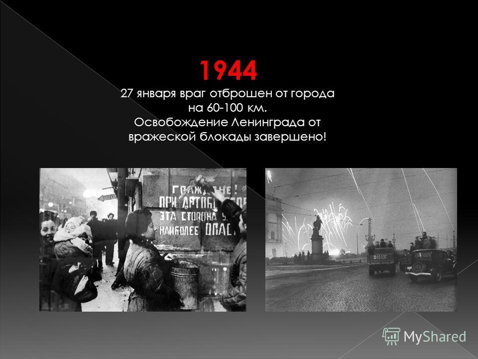 1944 27 января враг отброшен от города на 60-100 км. Освобождение Ленинграда от вражеской блокады завершено!