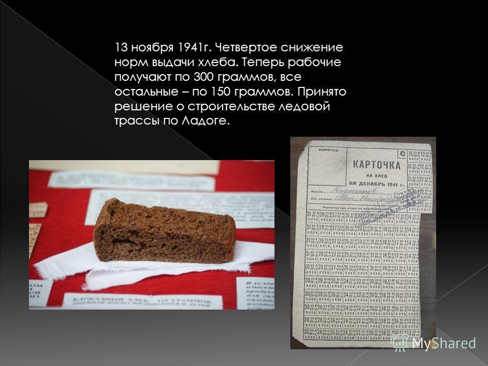 13 ноября 1941г. Четвертое снижение норм выдачи хлеба. Теперь рабочие получают по 300 граммов, все остальные – по 150 граммов. Принято решение о строительстве ледовой трассы по Ладоге.