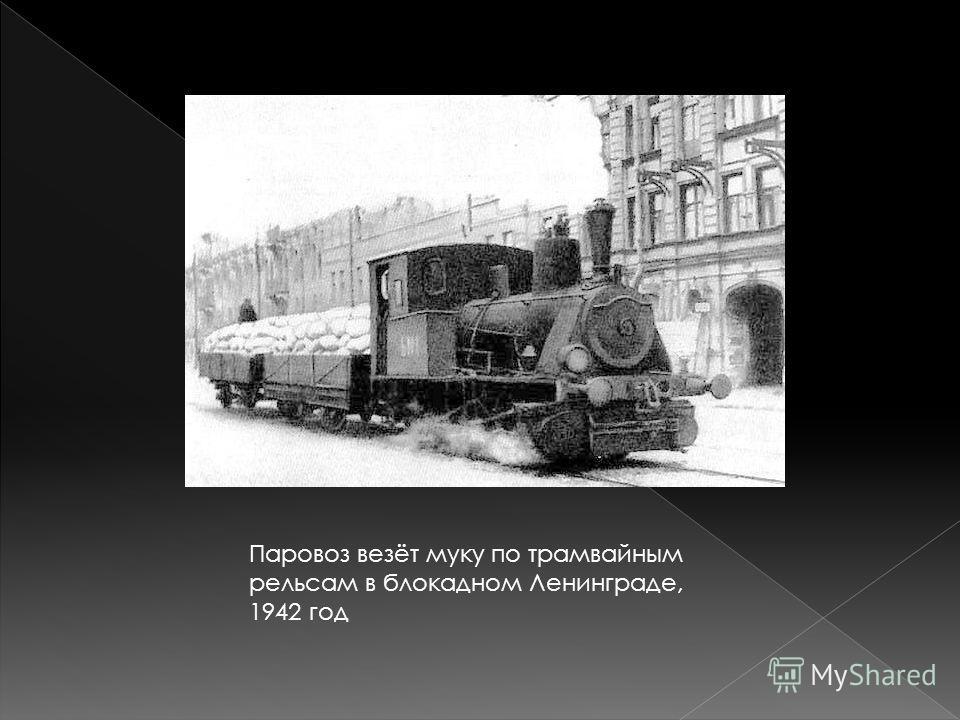 Паровоз везёт муку по трамвайным рельсам в блокадном Ленинграде, 1942 год