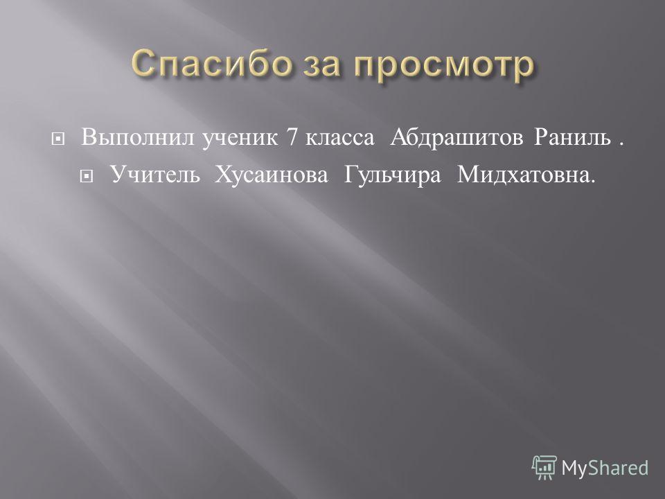 Выполнил ученик 7 класса Абдрашитов Раниль. Учитель Хусаинова Гульчира Мидхатовна.