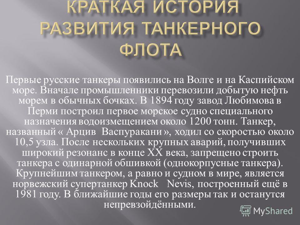 Первые русские танкеры появились на Волге и на Каспийском море. Вначале промышленники перевозили добытую нефть морем в обычных бочках. В 1894 году завод Любимова в Перми построил первое морское судно специального назначения водоизмещением около 1200