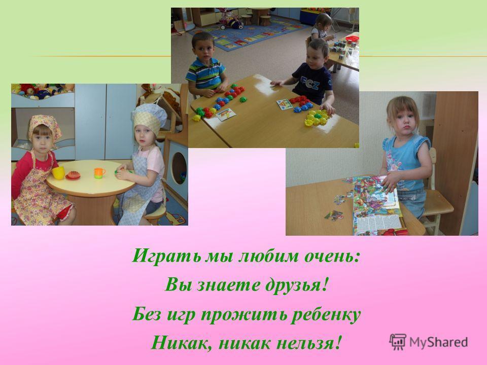 Играть мы любим очень: Вы знаете друзья! Без игр прожить ребенку Никак, никак нельзя!