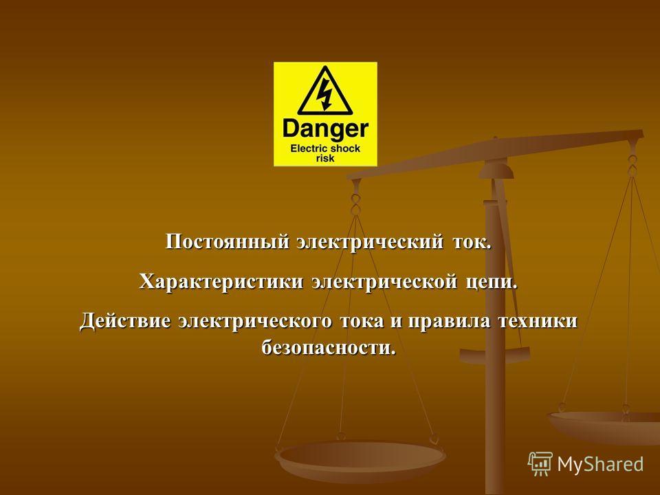 Постоянный электрический ток. Характеристики электрической цепи. Действие электрического тока и правила техники безопасности.