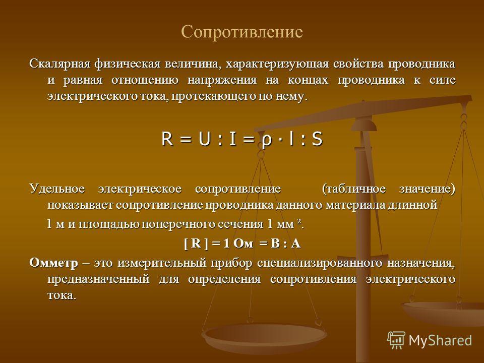Сопротивление Скалярная физическая величина, характеризующая свойства проводника и равная отношению напряжения на концах проводника к силе электрического тока, протекающего по нему. R = U : I = ρ l : S Удельное электрическое сопротивление (табличное