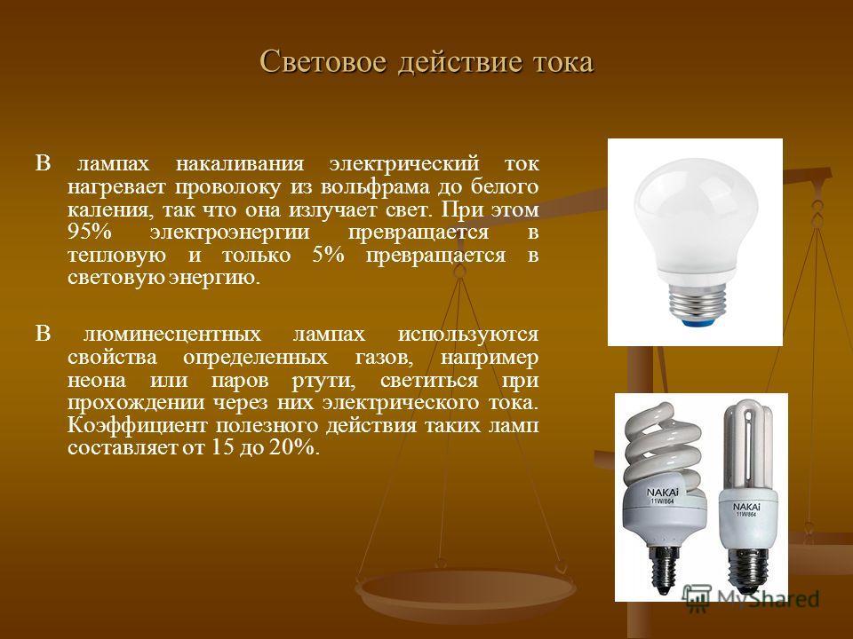 Световое действие тока В лампах накаливания электрический ток нагревает проволоку из вольфрама до белого каления, так что она излучает свет. При этом 95% электроэнергии превращается в тепловую и только 5% превращается в световую энергию. В люминесцен