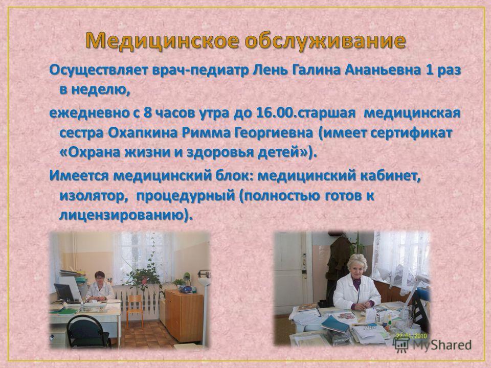 Осуществляет врач - педиатр Лень Галина Ананьевна 1 раз в неделю, ежедневно с 8 часов утра до 16.00. старшая медицинская сестра Охапкина Римма Георгиевна ( имеет сертификат « Охрана жизни и здоровья детей »). Имеется медицинский блок : медицинский ка