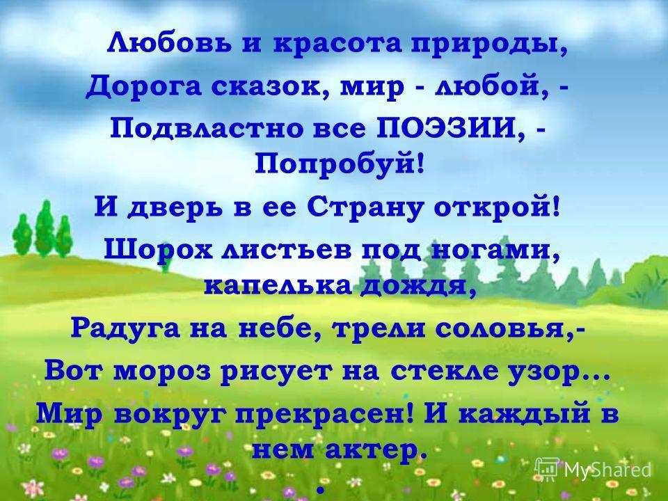 Любовь и красота природы, Дорога сказок, мир - любой, - Подвластно все ПОЭЗИИ, - Попробуй! И дверь в ее Страну открой! Шорох листьев под ногами, капелька дождя, Радуга на небе, трели соловья,- Вот мороз рисует на стекле узор... Мир вокруг прекрасен!