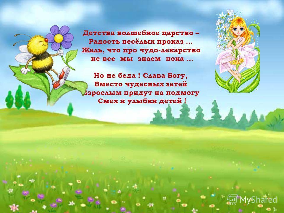 Детства волшебное царство – Радость весёлых проказ … Жаль, что про чудо-лекарство не все мы знаем пока... Но не беда ! Слава Богу, Вместо чудесных затей Взрослым придут на подмогу Смех и улыбки детей !